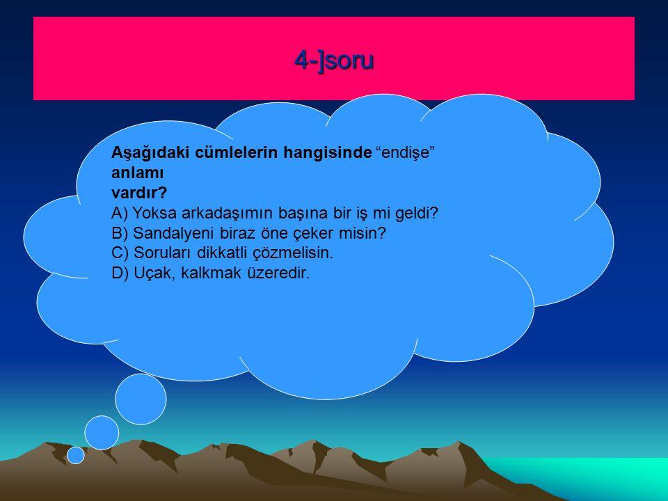 4-]soru Aşağıdaki cümlelerin hangisinde endişe anlamı vardır